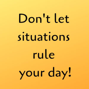 Don't let situations rule your day
